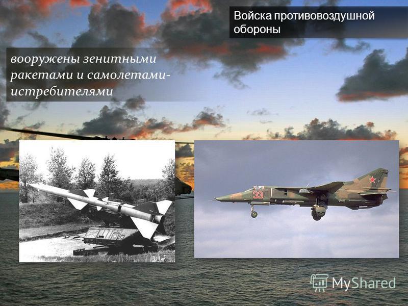 Войска противовоздушной обороны вооружены зенитными ракетами и самолетами- истребителями