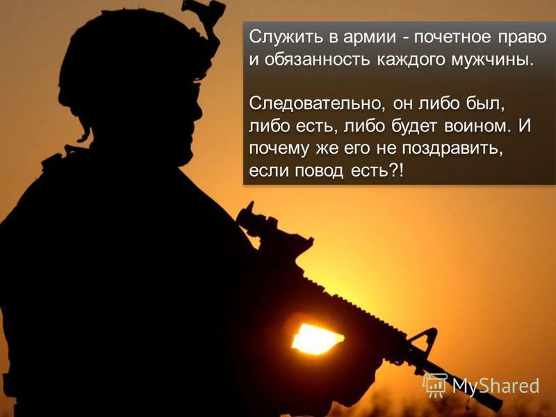 Служить в армии - почетное право и обязанность каждого мужчины. Следовательно, он либо был, либо есть, либо будет воином. И почему же его не поздравить, если повод есть?! Служить в армии - почетное право и обязанность каждого мужчины. Следовательно,