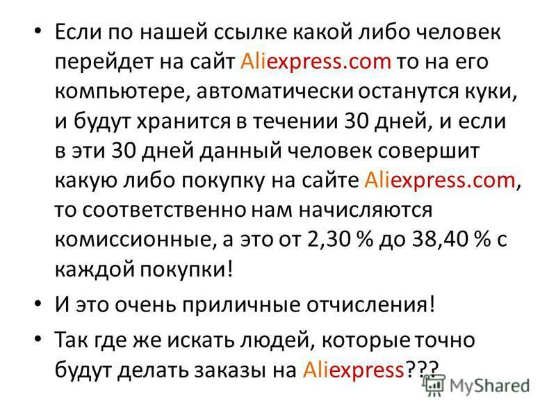 Если по нашей ссылке какой либо человек перейдет на сайт Aliexpress.com то на его компьютере, автоматически останутся куки, и будут хранится в течении 30 дней, и если в эти 30 дней данный человек совершит какую либо покупку на сайте Aliexpress.com, т