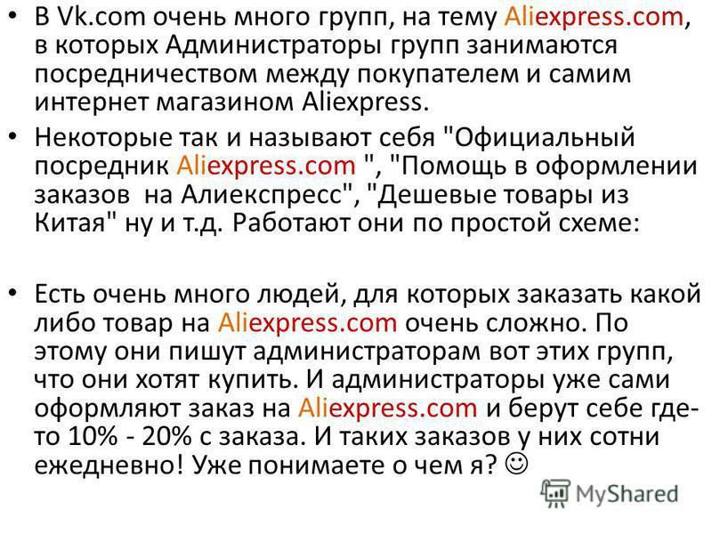 В Vk.com очень много групп, на тему Aliexpress.com, в которых Администраторы групп занимаются посредничеством между покупателем и самим интернет магазином Aliexpress. Некоторые так и называют себя