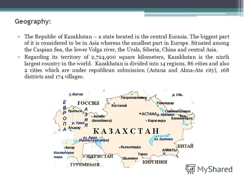Geography: The Republic of Kazakhstan – a state located in the central Eurasia. The biggest part of it is considered to be in Asia whereas the smallest part in Europe. Situated among the Caspian Sea, the lower Volga river, the Urals, Siberia, China a