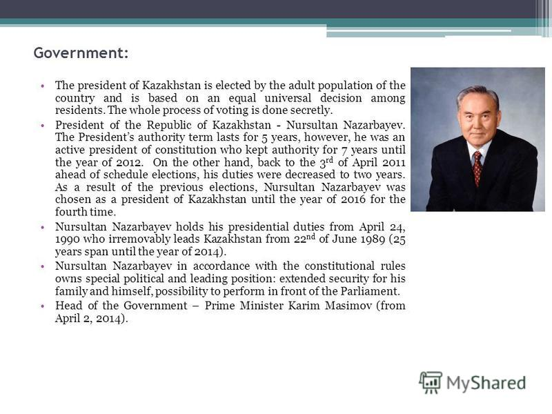 Government: The president of Kazakhstan is elected by the adult population of the country and is based on an equal universal decision among residents. The whole process of voting is done secretly. President of the Republic of Kazakhstan - Nursultan N