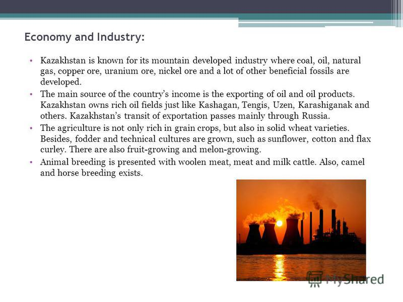 Economy and Industry: Kazakhstan is known for its mountain developed industry where coal, oil, natural gas, copper ore, uranium ore, nickel ore and a lot of other beneficial fossils are developed. The main source of the countrys income is the exporti