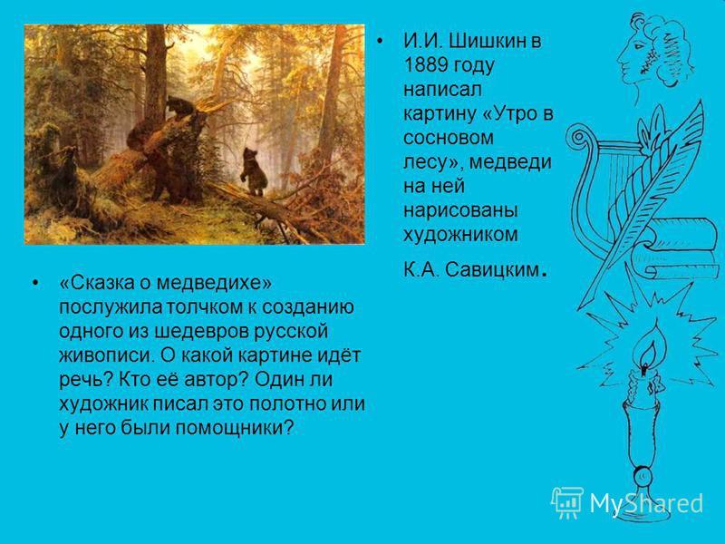 «Сказка о медведихе» послужила толчком к созданию одного из шедевров русской живописи. О какой картине идёт речь? Кто её автор? Один ли художник писал это полотно или у него были помощники? И.И. Шишкин в 1889 году написал картину «Утро в сосновом лес
