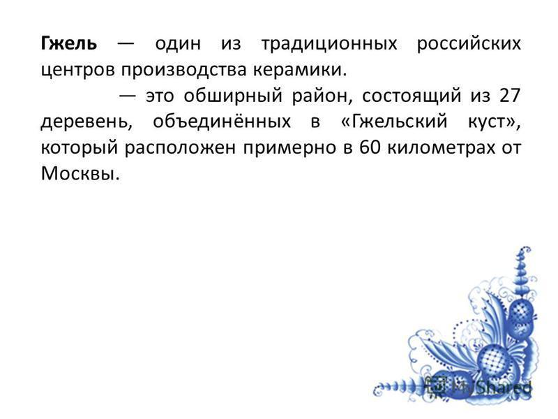 Гжель один из традиционных российских центров производства керамики. это обширный район, состоящий из 27 деревень, объединённых в «Гжельский куст», который расположен примерно в 60 километрах от Москвы.