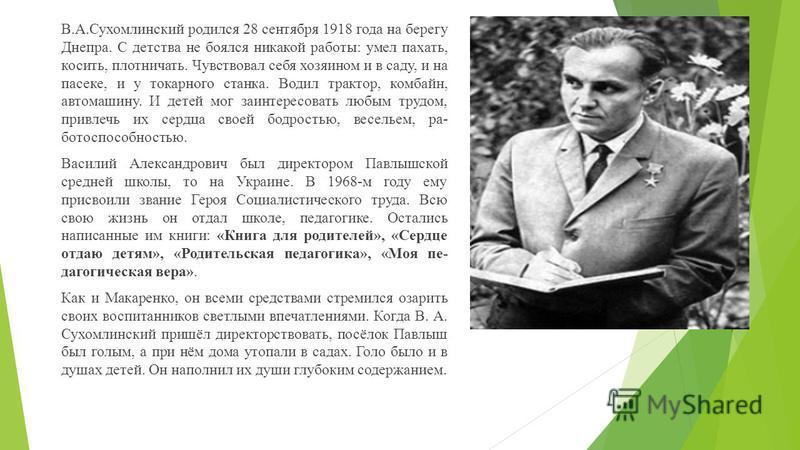 В.А.Сухомлинский родился 28 сентября 1918 года на берегу Днепра. С детства не боялся никакой работы: умел пахать, косить, плотничать. Чувствовал себя хозяином и в саду, и на пасеке, и у токарного станка. Водил трактор, комбайн, автомашину. И детей