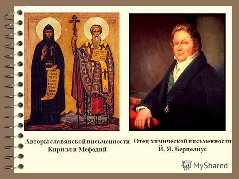 Авторы славянской письменности Кирилл и Мефодий Отец химической письменности Й. Я. Берцелиус