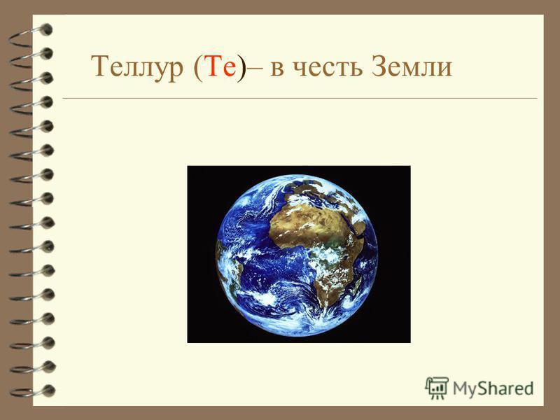 Теллур (Te)– в честь Земли
