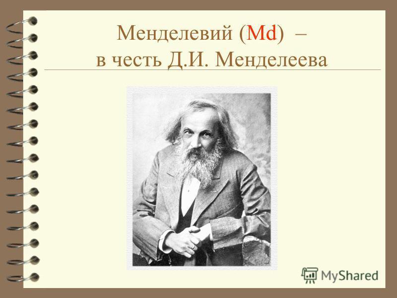 Менделевий (Md) – в честь Д.И. Менделеева