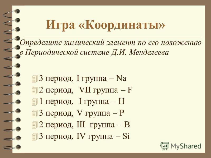 Игра «Координаты» 4 3 период, I группа – Na 4 2 период, VII группа – F 4 1 период, I группа – H 4 3 период, V группа – P 4 2 период, III группа – B 4 3 период, IV группа – Si Определите химический элемент по его положению в Периодической системе Д.И.