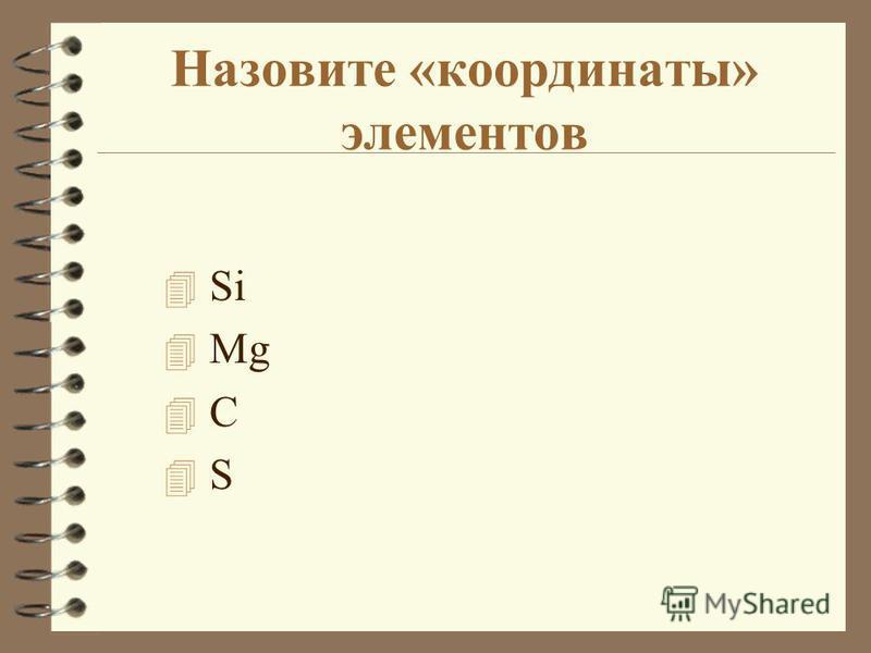 Назовите «координаты» элементов 4 Si 4 Mg 4 С 4 S