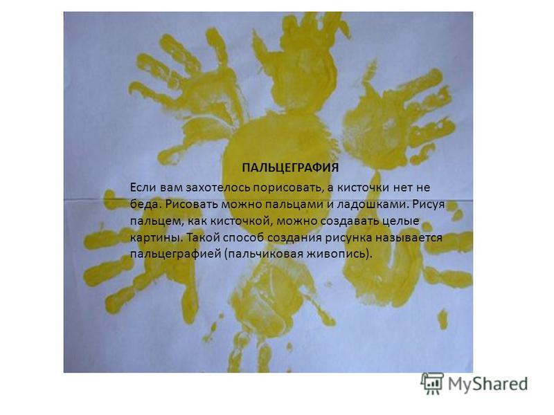 Пальцеграфия. ПАЛЬЦЕГРАФИЯ Если вам захотелось порисовать, а кисточки нет не беда. Рисовать можно пальцами и ладошками. Рисуя пальцем, как кисточкой, можно создавать целые картины. Такой способ создания рисунка называется пальцеграфией (пальчиковая ж