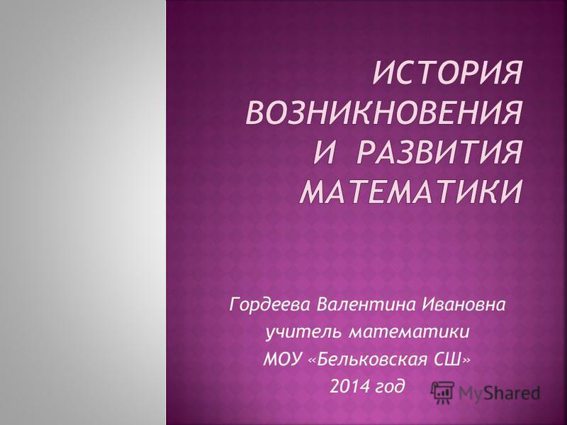 Гордеева Валентина Ивановна учитель математики МОУ «Бельковская СШ» 2014 год