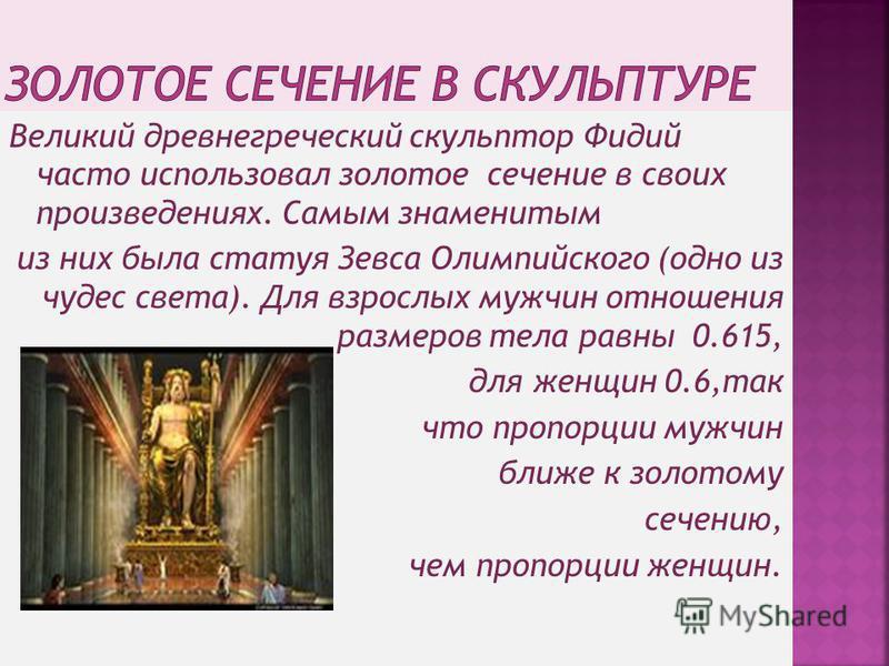 Великий древнегреческий скульптор Фидий часто использовал золотое сечение в своих произведениях. Самым знаменитым из них была статуя Зевса Олимпийского (одно из чудес света). Для взрослых мужчин отношения размеров тела равны 0.615, для женщин 0.6,так