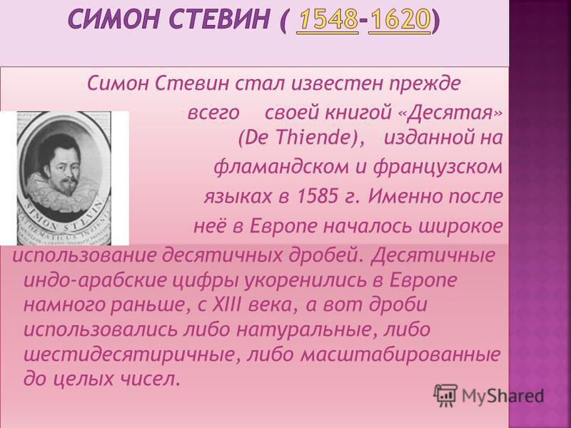 Симон Стевин стал известен прежде всего своей книгой «Десятая» (De Thiende), изданной на фламандском и французском языках в 1585 г. Именно после неё в Европе началось широкое использование десятичных дробей. Десятичные индо-арабские цифры укоренились