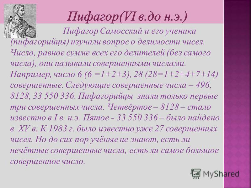 Пифагор Самосский и его ученики (пифагорейцы) изучали вопрос о делимости чисел. Число, равное сумме всех его делителей (без самого числа), они называли совершенными числами. Например, число 6 (6 =1+2+3), 28 (28=1+2+4+7+14) совершенные. Следующие сове