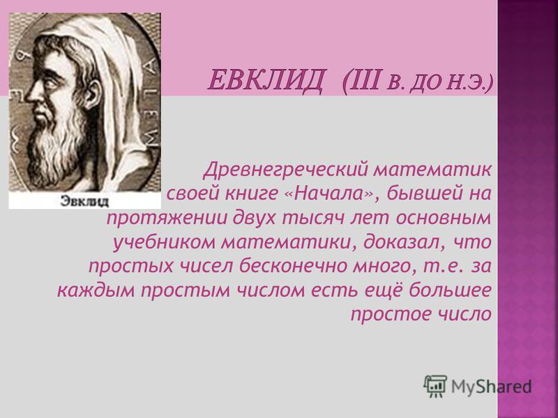 Древнегреческий математик Евклид в своей книге «Начала», бывшей на протяжении двух тысяч лет основным учебником математики, доказал, что простых чисел бесконечно много, т.е. за каждым простым числом есть ещё большее простое число