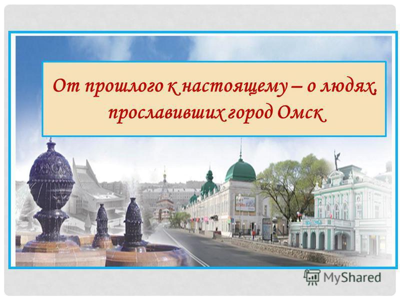 От прошлого к настоящему – о людях, прославивших город Омск