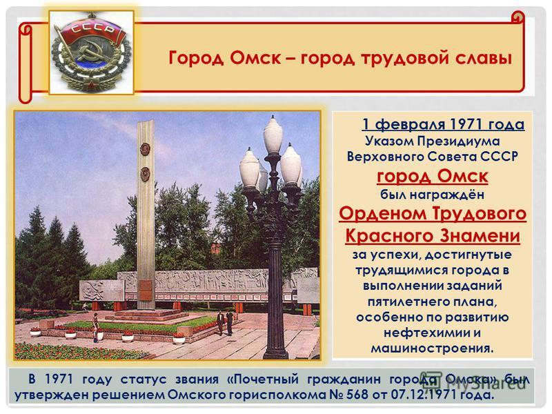 1 февраля 1971 года Указом Президиума Верховного Совета СССР город Омск был награждён Орденом Трудового Красного Знамени за успехи, достигнутые трудящимися города в выполнении заданий пятилетнего плана, особенно по развитию нефтехимии и машиностроени