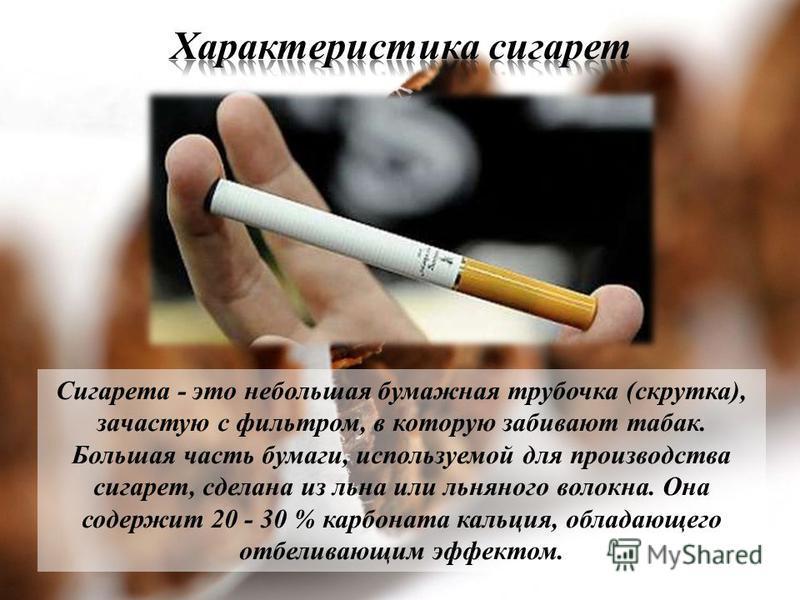Сигарета - это небольшая бумажная трубочка (скрутка), зачастую с фильтром, в которую забивают табак. Большая часть бумаги, используемой для производства сигарет, сделана из льна или льняного волокна. Она содержит 20 - 30 % карбоната кальция, обладающ