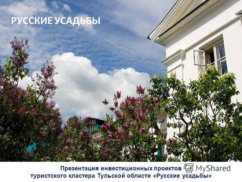 Презентация инвестиционных проектов туристского кластера Тульской области «Русские усадьбы» РУССКИЕ УСАДЬБЫ