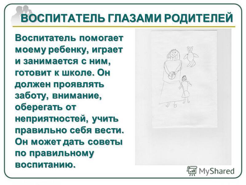 ВОСПИТАТЕЛЬ ГЛАЗАМИ РОДИТЕЛЕЙ Воспитатель помогает моему ребенку, играет и занимается с ним, готовит к школе. Он должен проявлять заботу, внимание, оберегать от неприятностей, учить правильно себя вести. Он может дать советы по правильному воспитанию