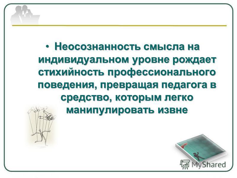 Неосознанность смысла на индивидуальном уровне рождает стихийность профессионального поведения, превращая педагога в средство, которым легко манипулировать извне Неосознанность смысла на индивидуальном уровне рождает стихийность профессионального пов
