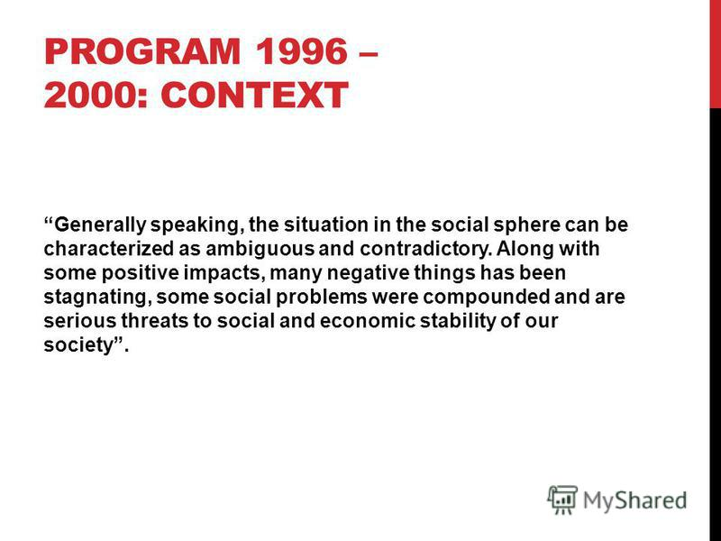 PROGRAM 1996 – 2000: CONTEXT Generally speaking, the situation in the social sphere can be characterized as ambiguous and contradictory. Along with some positive impacts, many negative things has been stagnating, some social problems were compounded