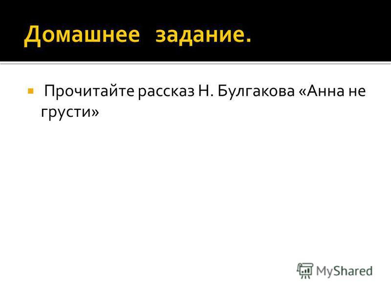 Прочитайте рассказ Н. Булгакова «Анна не грусти»