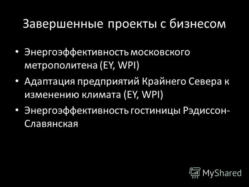 Завершенные проекты с бизнесом Энергоэффективность московского метрополитена (EY, WPI) Адаптация предприятий Крайнего Севера к изменению климата (EY, WPI) Энергоэффективность гостиницы Рэдиссон- Славянская