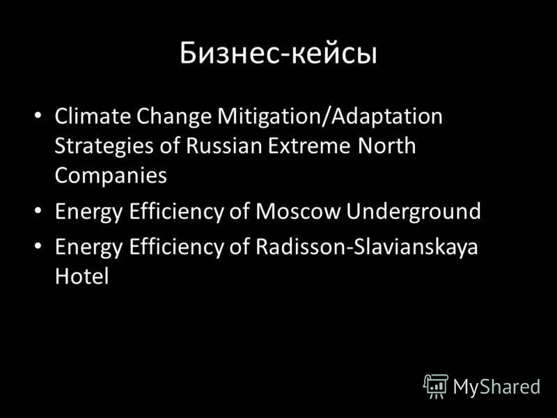 Бизнес-кейсы Climate Change Mitigation/Adaptation Strategies of Russian Extreme North Companies Energy Efficiency of Moscow Underground Energy Efficiency of Radisson-Slavianskaya Hotel