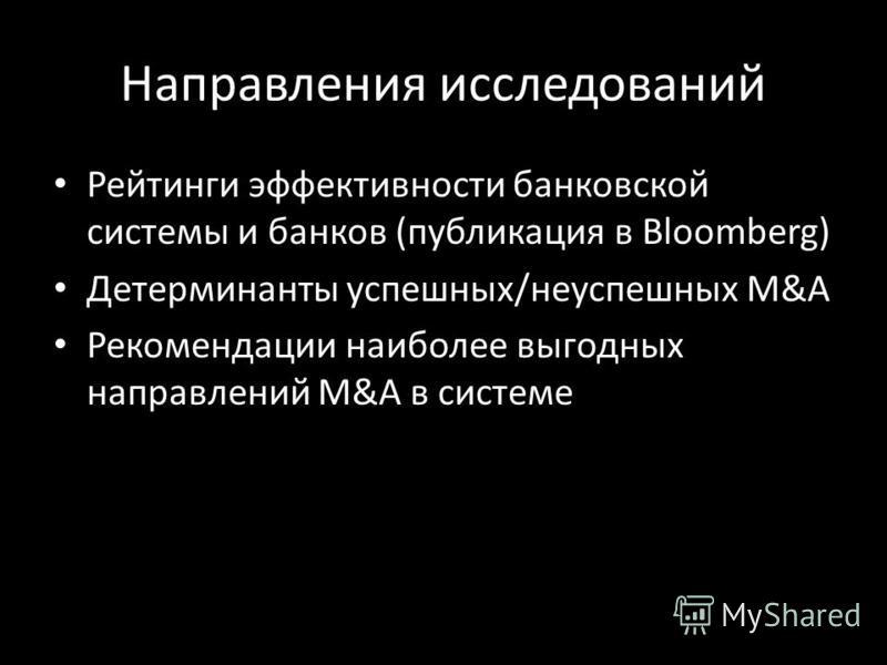 Направления исследований Рейтинги эффективности банковской системы и банков (публикация в Bloomberg) Детерминанты успешных/неуспешных M&A Рекомендации наиболее выгодных направлений M&A в системе