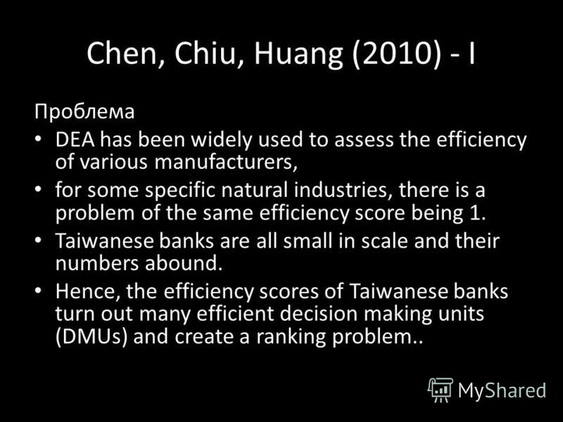 Chen, Chiu, Huang (2010) - I Проблема DEA has been widely used to assess the efficiency of various manufacturers, for some specific natural industries, there is a problem of the same efficiency score being 1. Taiwanese banks are all small in scale an