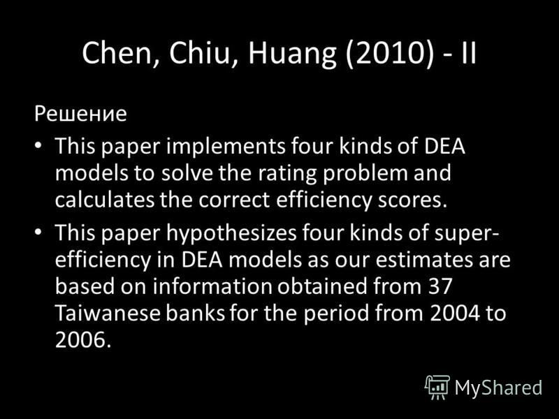 Chen, Chiu, Huang (2010) - II Решение This paper implements four kinds of DEA models to solve the rating problem and calculates the correct efficiency scores. This paper hypothesizes four kinds of super- efficiency in DEA models as our estimates are