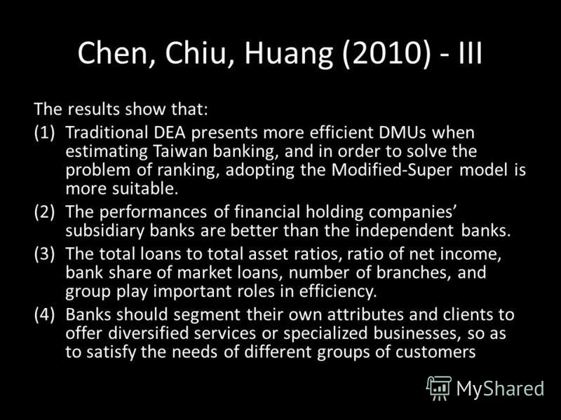 Chen, Chiu, Huang (2010) - III The results show that: (1)Traditional DEA presents more efficient DMUs when estimating Taiwan banking, and in order to solve the problem of ranking, adopting the Modified-Super model is more suitable. (2)The performance