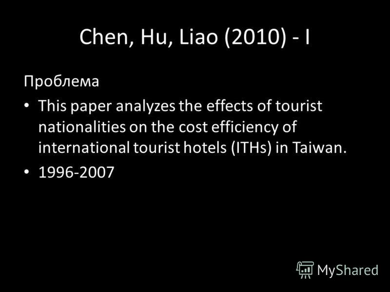Chen, Hu, Liao (2010) - I Проблема This paper analyzes the effects of tourist nationalities on the cost efficiency of international tourist hotels (ITHs) in Taiwan. 1996-2007
