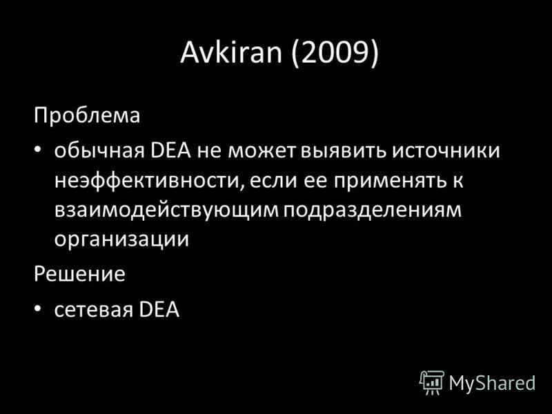 Avkiran (2009) Проблема обычная DEA не может выявить источники неэффективности, если ее применять к взаимодействующим подразделениям организации Решение сетевая DEA