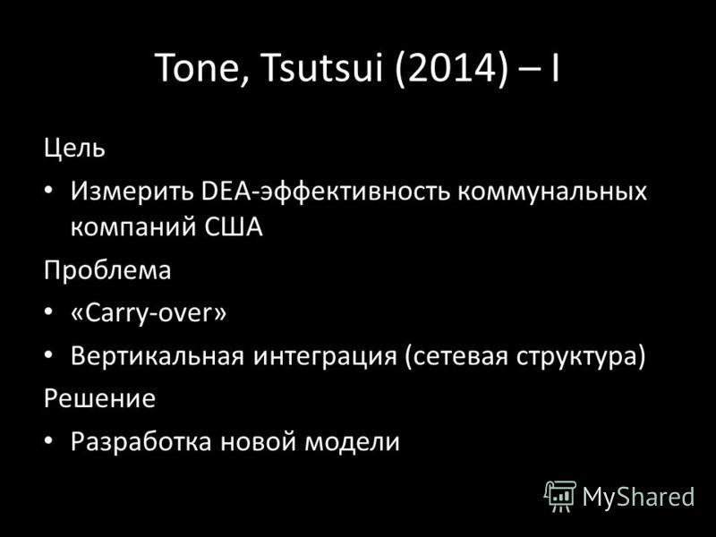 Tone, Tsutsui (2014) – I Цель Измерить DEA-эффективность коммунальных компаний США Проблема «Carry-over» Вертикальная интеграция (сетевая структура) Решение Разработка новой модели