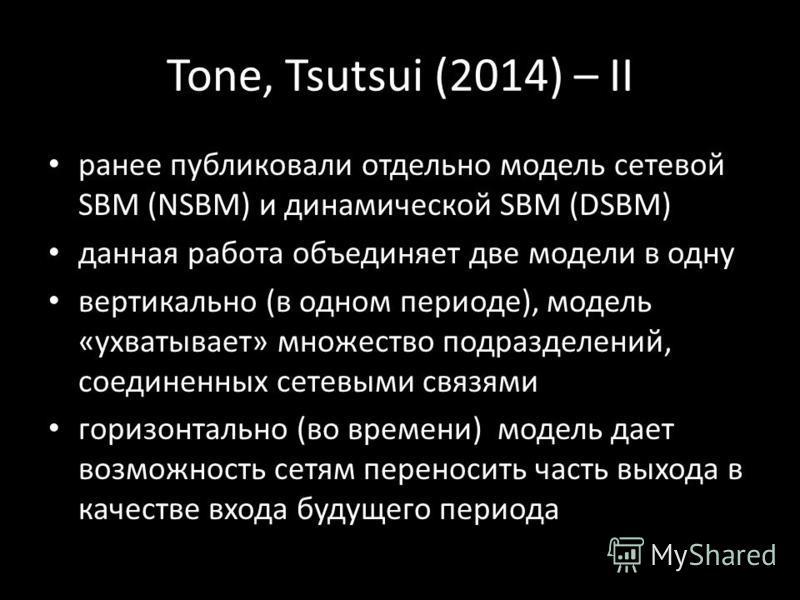 Tone, Tsutsui (2014) – II ранее публиковали отдельно модель сетевой SBM (NSBM) и динамической SBM (DSBM) данная работа объединяет две модели в одну вертикально (в одном периоде), модель «ухватывает» множество подразделений, соединенных сетевыми связя