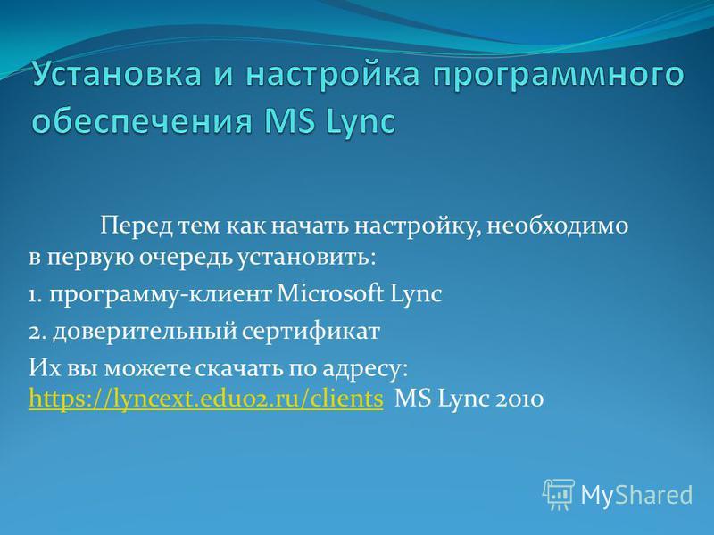 Перед тем как начать настройку, необходимо в первую очередь установить: 1. программу-клиент Microsoft Lync 2. доверительный сертификат Их вы можете скачать по адресу: https://lyncext.edu02.ru/clients MS Lync 2010 https://lyncext.edu02.ru/clients