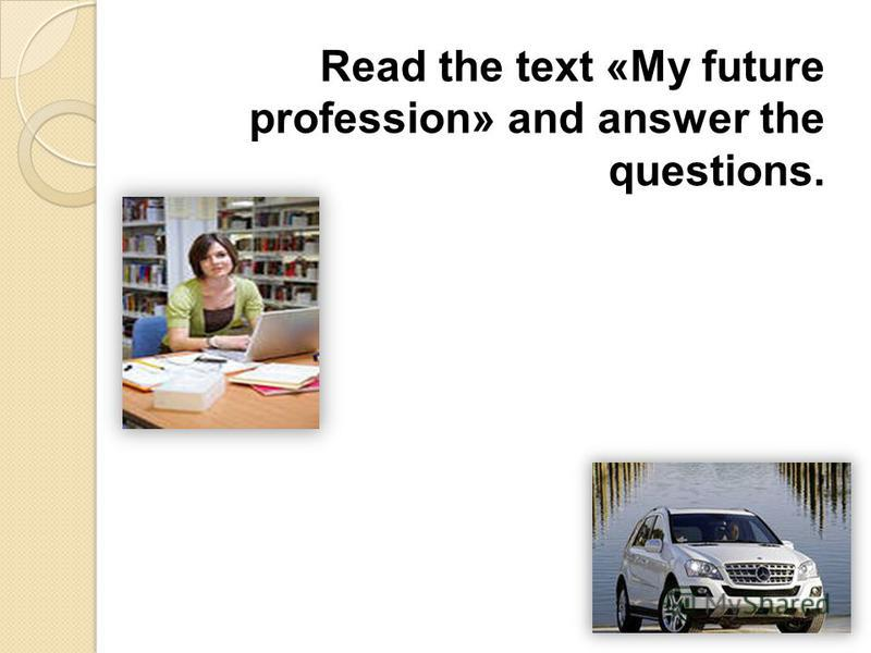 Read the text «My future profession» and answer the questions.