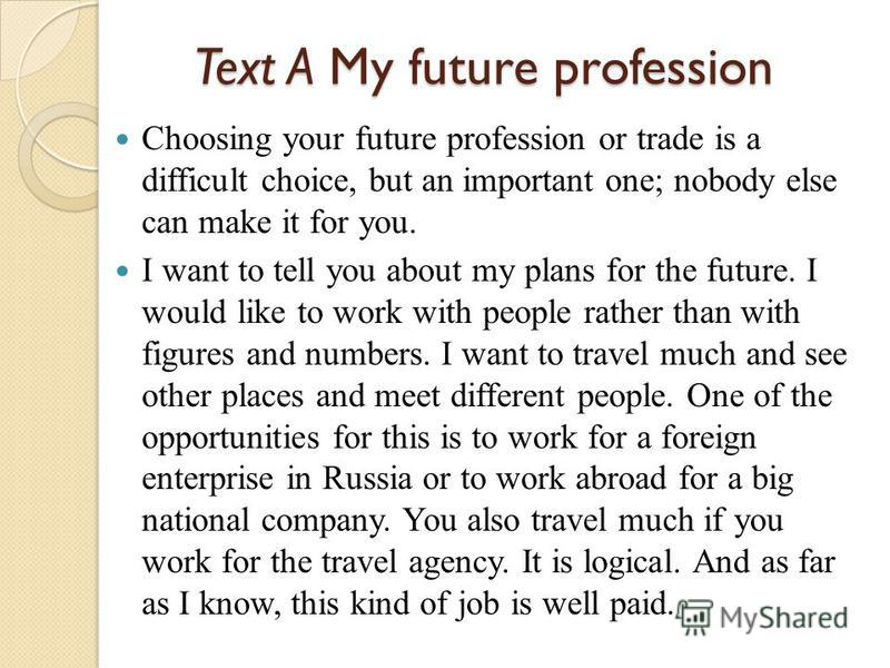 Text A My future profession Choosing your future profession or trade is a difficult choice, but an important one; nobody else can make it for you. I want to tell you about my plans for the future. I would like to work with people rather than with fig