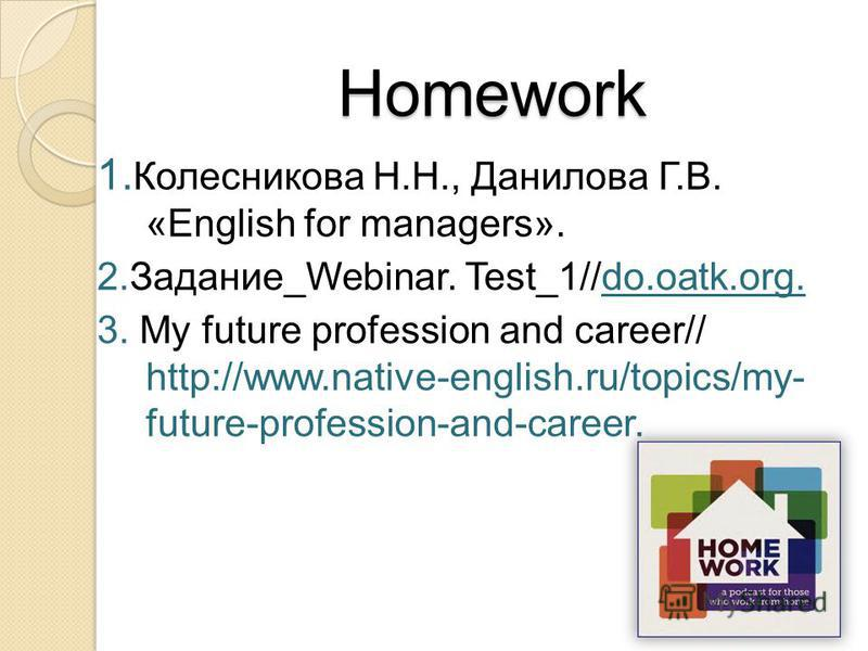 Homework 1. Колесникова Н.Н., Данилова Г.В. «English for managers». 2.Задание_Webinar. Test_1//do.oatk.org. 3. My future profession and career// http://www.native-english.ru/topics/my- future-profession-and-career.