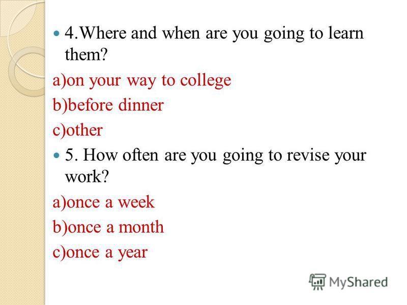 4.Where and when are you going to learn them? a)on your way to college b)before dinner c)other 5. How often are you going to revise your work? a)once a week b)once a month c)once a year