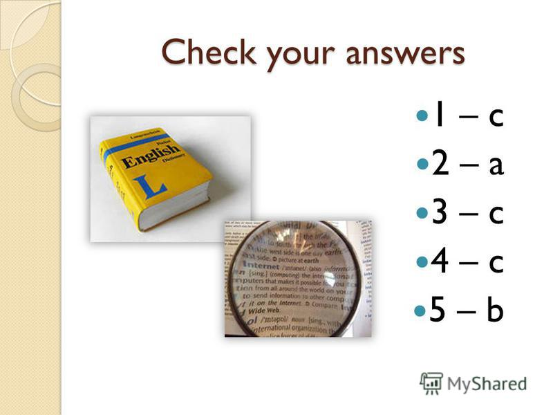 Check your answers 1 – c 2 – a 3 – c 4 – c 5 – b
