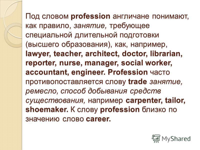 Под словом profession англичане понимают, как правило, занятие, требующее специальной длительной подготовки (высшего образования), как, например, lawyer, teacher, architect, doctor, librarian, reporter, nurse, manager, social worker, accountant, engi