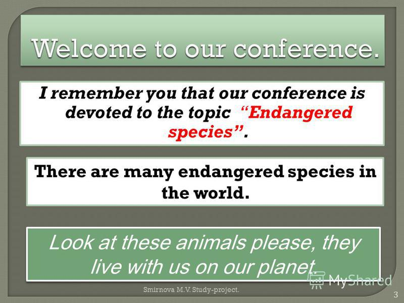 I remember you that our conference is devoted to the topic Endangered species. Look at these animals please, they live with us on our planet. There are many endangered species in the world. 3 Smirnova M.V. Study-project.