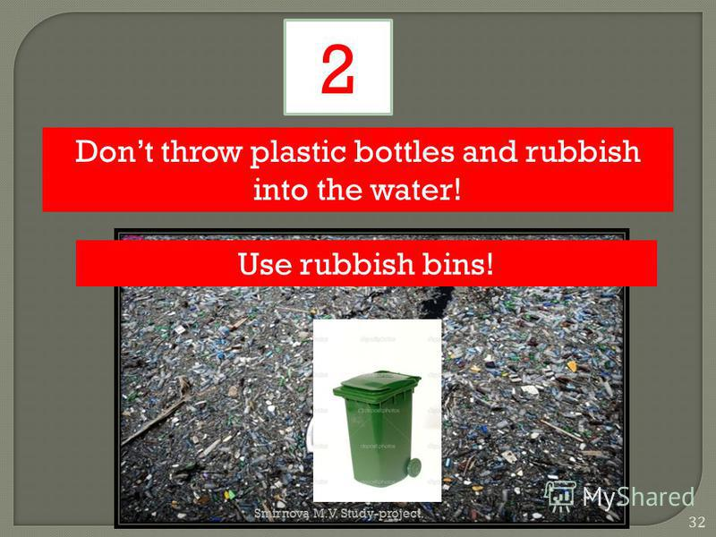 Dont throw plastic bottles and rubbish into the water! 2 Use rubbish bins! 32 Smirnova M.V. Study-project.