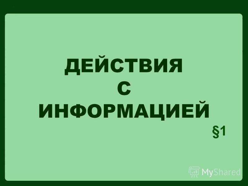 ДЕЙСТВИЯ С ИНФОРМАЦИЕЙ §1