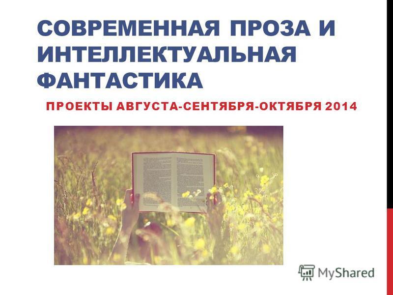 СОВРЕМЕННАЯ ПРОЗА И ИНТЕЛЛЕКТУАЛЬНАЯ ФАНТАСТИКА ПРОЕКТЫ АВГУСТА-СЕНТЯБРЯ-ОКТЯБРЯ 2014